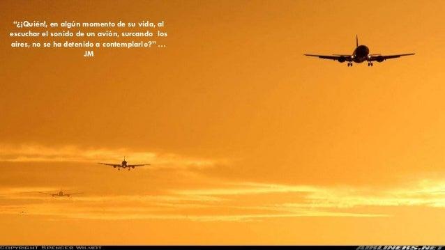 """""""¿¡Quién!, en algún momento de su vida, al escuchar el sonido de un avión, surcando los aires, no se ha detenido a contemp..."""