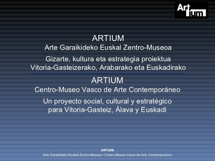 ARTIUM Centro-Museo Vasco de Arte Contemporáneo Un proyecto social, cultural y estratégico para Vitoria-Gasteiz, Álava y E...