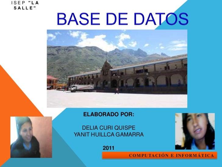 """ISEP """"La Salle""""<br />BASE DE DATOS<br />ELABORADO POR:<br /><br />DELIA CURI QUISPE<br />YANIT HUILLCA GAMARRA<br /><br ..."""