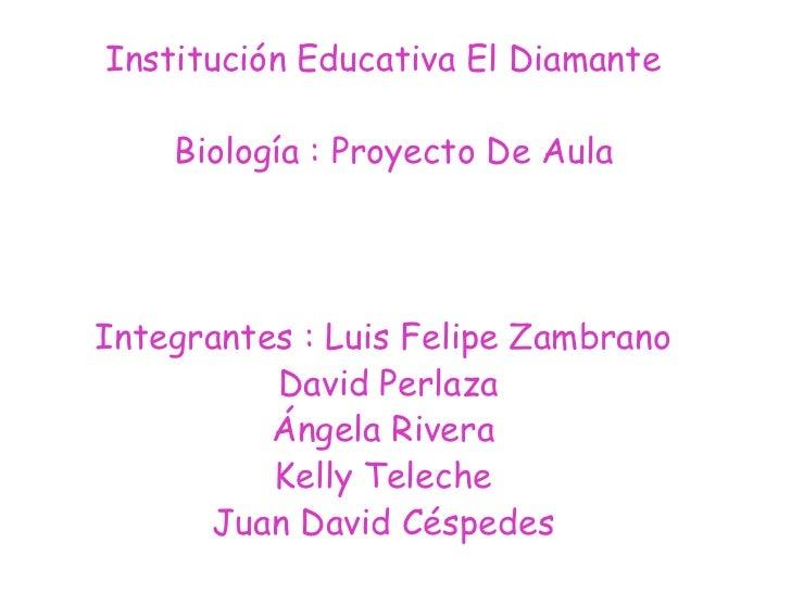 Institución Educativa El Diamante<br />  Biología : Proyecto De Aula<br />Integrantes : Luis Felipe Zambrano<br /> David P...