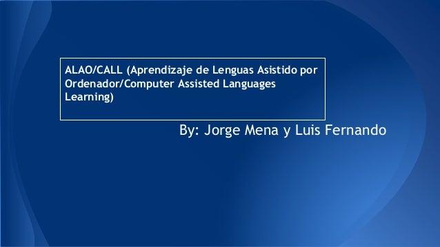 ALAO/CALL (Aprendizaje de Lenguas Asistido por  Ordenador/Computer Assisted Languages  Learning)  By: Jorge Mena y Luis Fe...