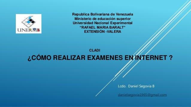 ¿CÓMO REALIZAR EXAMENES EN INTERNET ? Lcdo. Daniel Segovia B danielsegovia1965@gmail.com Republica Bolivariana de Venezuel...