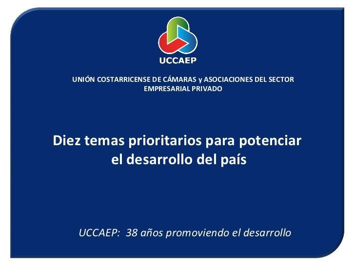 UNIÓN COSTARRICENSE DE CÁMARAS y ASOCIACIONES DEL SECTOR EMPRESARIAL PRIVADO Diez temas prioritarios para potenciar  el de...