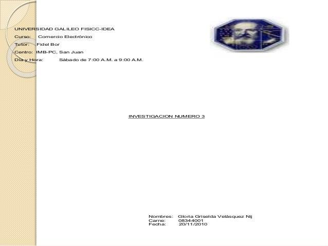 UNIVERSIDAD GALILEO FISICC-IDEA Curso: Comercio Electrónico Tutor: Fidel Bor Centro: IMB-PC, San Juan Día y Hora: Sábado d...