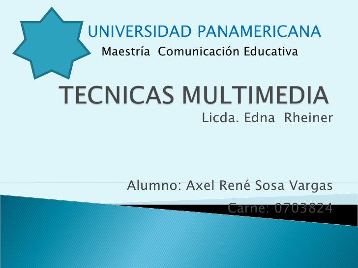 Licda. Edna  Rheiner Alumno: Axel René Sosa Vargas Carne: 0703824 UNIVERSIDAD PANAMERICANA Maestría  Comunicación Educativa