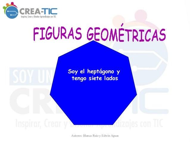 Soy el heptágono y tengo siete lados Autores: Blanca Ruiz y Edwin Aguas