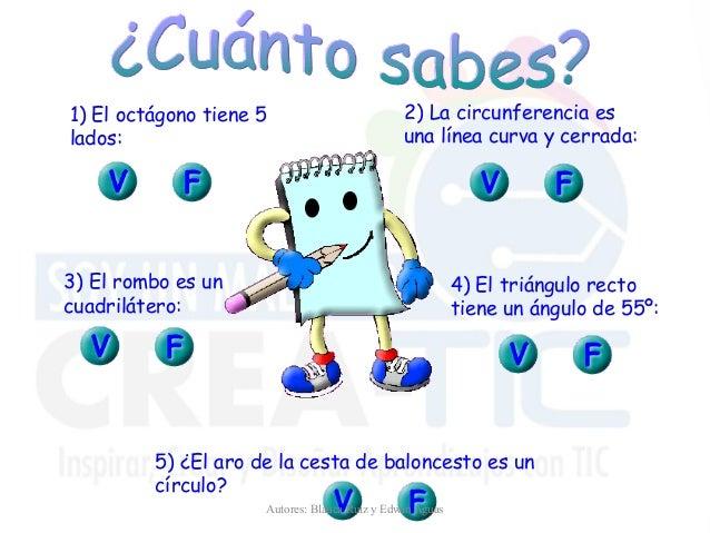 1) El octágono tiene 5 lados: 2) La circunferencia es una línea curva y cerrada: 3) El rombo es un cuadrilátero: 4) El tri...