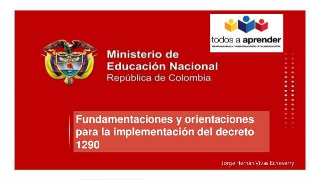 Fundamentaciones y orientaciones para la implementación del decreto 1290 Jorge HernánVivas Echeverry