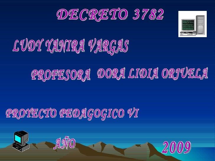DECRETO 3782 LUDY YANIRA VARGAS  DORA LIDIA ORJUELA PROYECTO PEDAGOGICO VI AÑO 2009 PROFESORA