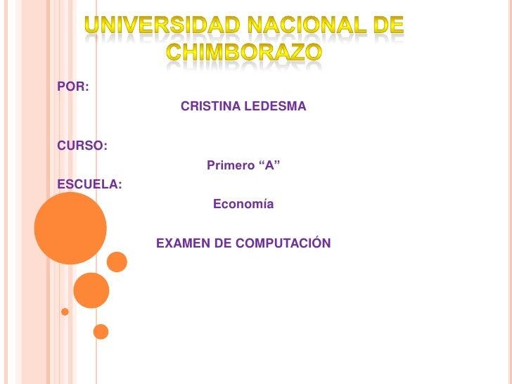 """UNIVERSIDAD NACIONAL DE CHIMBORAZO<br />POR: <br />CRISTINA LEDESMA<br />CURSO: <br />Primero """"A""""<br />ESCUELA: <br />Econ..."""