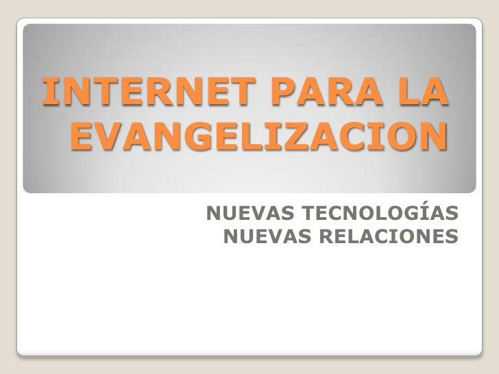 INTERNET PARA LA EVANGELIZACION<br />NUEVAS TECNOLOGÍAS<br />NUEVAS RELACIONES<br />
