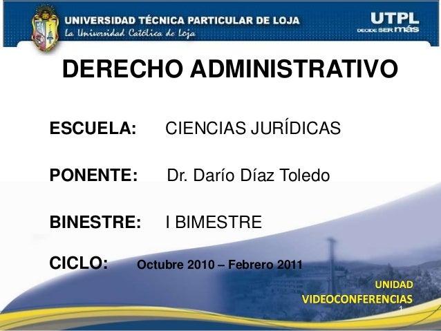 1 DERECHO ADMINISTRATIVO ESCUELA: CIENCIAS JURÍDICAS PONENTE: Dr. Darío Díaz Toledo BINESTRE: I BIMESTRE CICLO: Octubre 20...
