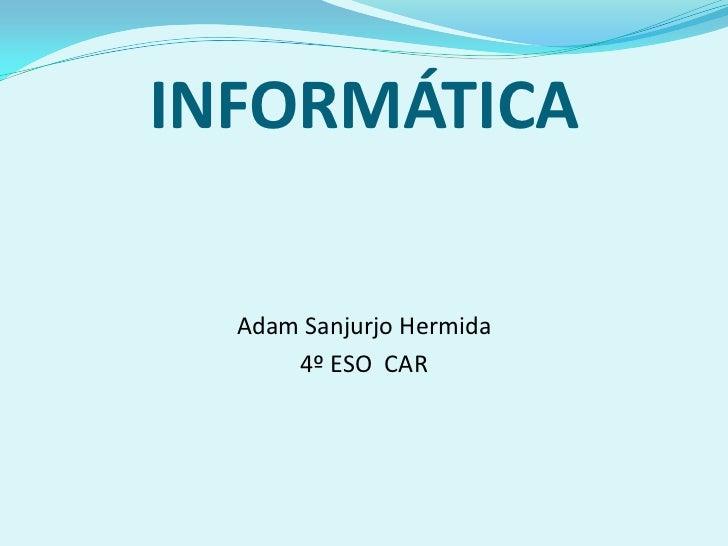 INFORMÁTICA  Adam Sanjurjo Hermida      4º ESO CAR