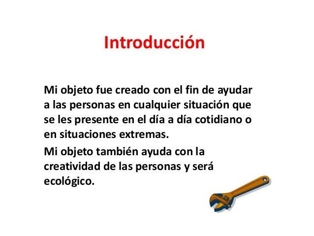 IntroducciónMi objeto fue creado con el fin de ayudara las personas en cualquier situación quese les presente en el día a ...