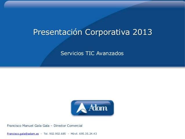 Presentación Corporativa 2013                                     Servicios TIC AvanzadosFrancisco Manuel Gala Gala – Dire...