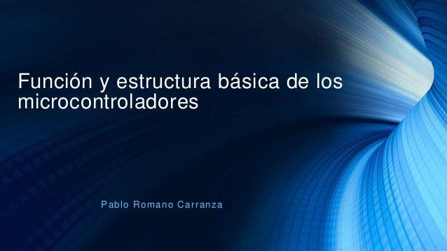 Función y estructura básica de los microcontroladores Pablo Romano Carranza