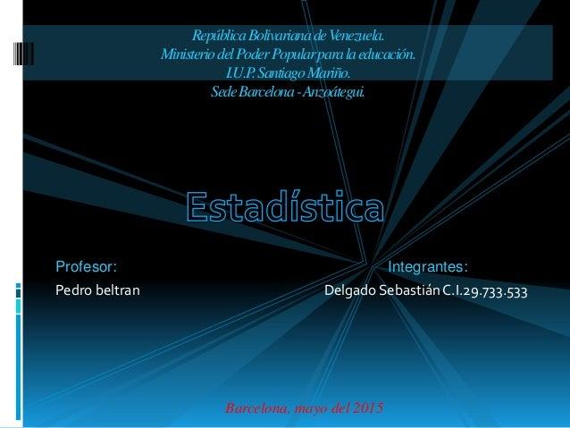 Profesor: Integrantes: Pedro beltran Delgado Sebastián C.I.29.733.533 Barcelona, mayo del 2015 RepúblicaBolivarianadeVenez...