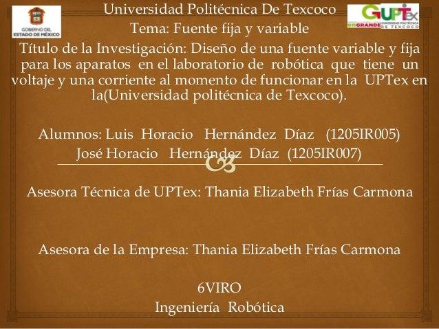 Universidad Politécnica De Texcoco Tema: Fuente fija y variable Título de la Investigación: Diseño de una fuente variable ...