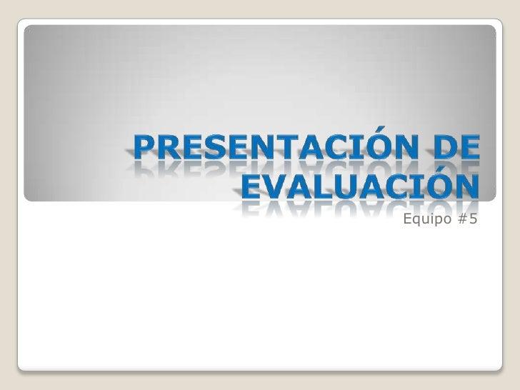 Presentación de Evaluación<br />Equipo #5<br />