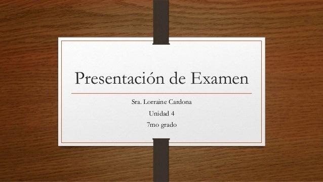 Presentación de Examen       Sra. Lorraine Cardona             Unidad 4            7mo grado