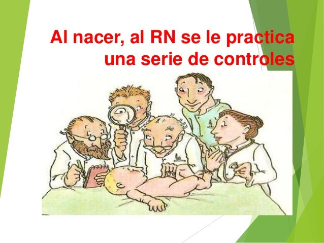Al nacer, al RN se le practica  una serie de controles