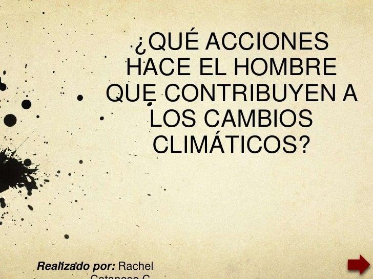 ¿QUÉ ACCIONES              HACE EL HOMBRE             QUE CONTRIBUYEN A                LOS CAMBIOS                CLIMÁTIC...