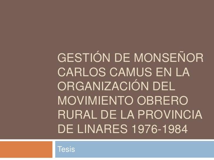 Gestión de Monseñor Carlos Camus en la organización del movimiento obrero rural de la provincia de Linares 1976-1984 <br /...