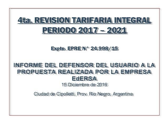 4ta. REVISION TARIFARIA INTEGRAL PERIODO 2017 – 2021 Expte. EPRE N° 24.998/15 INFORME DEL DEFENSOR DEL USUARIO A LA PROPUE...