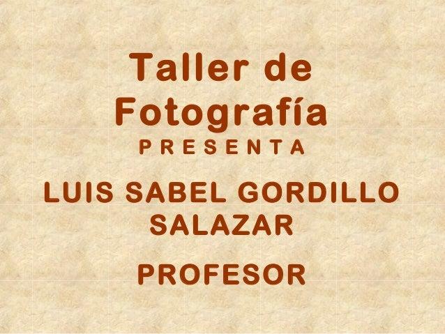 Taller de Fotografía P R E S E N T A  LUIS SABEL GORDILLO SALAZAR PROFESOR