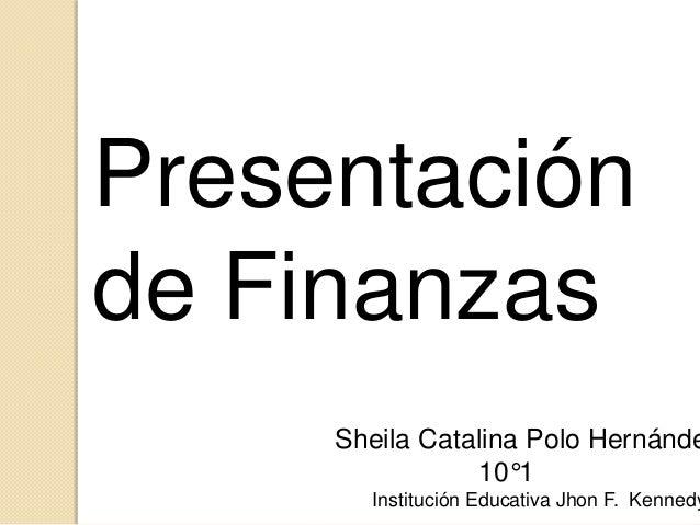 Presentación de Finanzas  Sheila Catalina Polo Hernánde 10°1  Institución Educativa Jhon F. Kennedy