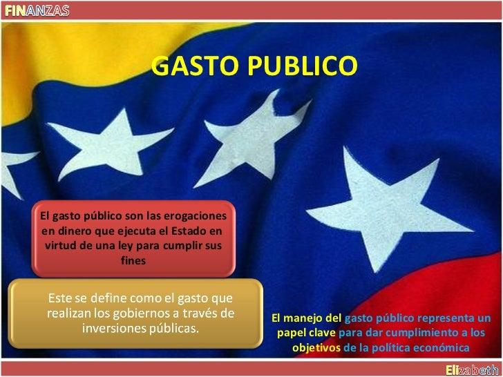 GASTO PUBLICO  El manejo del  gasto   público representa un  papel clave  para dar cumplimiento a los  objetivos   de la p...