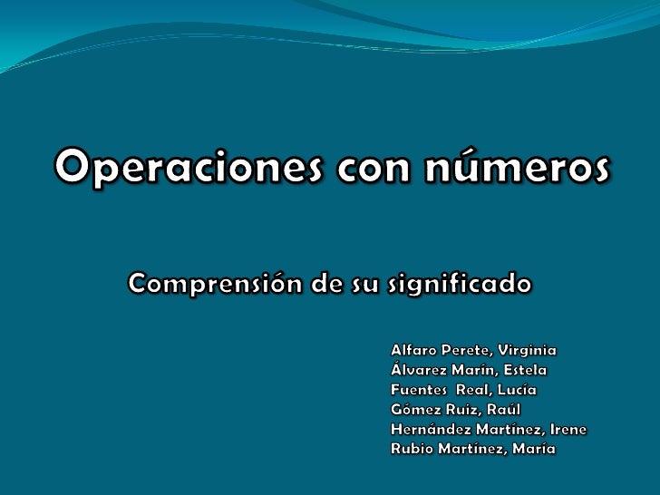 Operacionescon números<br />Comprensión de su significado<br />Alfaro Perete, Virginia<br />Álvarez Marín, Estela<br />Fue...
