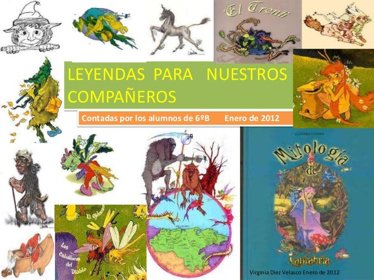 LEYENDAS PARA NUESTROSCOMPAÑEROS Contadas por los alumnos de 6ºB   Enero de 2012                                        Vi...