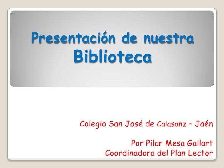 Presentación de nuestra Biblioteca<br />Colegio San José de Calasanz – Jaén<br />Por Pilar Mesa Gallart<br /> Coordinadora...