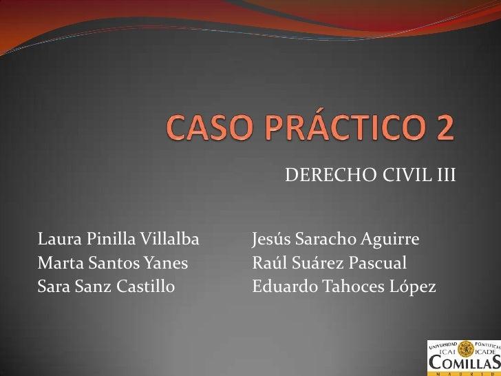 CASO PRÁCTICO 2<br />DERECHO CIVIL III<br />Laura Pinilla Villalba<br />Marta Santos Yanes<br />Sara Sanz Castillo<br />Je...