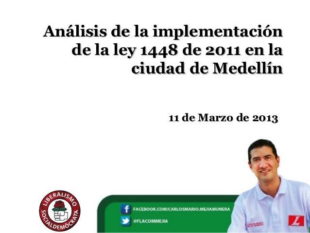 Análisis de la implementación   de la ley 1448 de 2011 en la           ciudad de Medellín                11 de Marzo de 2013