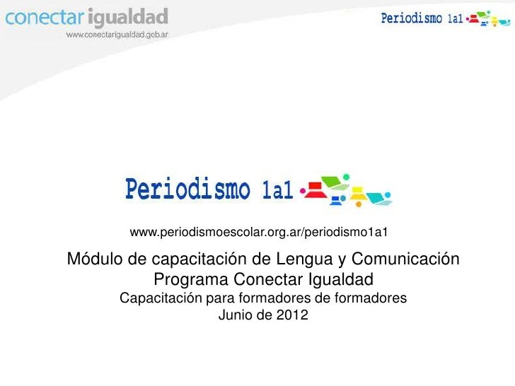 www.periodismoescolar.org.ar/periodismo1a1Módulo de capacitación de Lengua y Comunicación          Programa Conectar Igual...