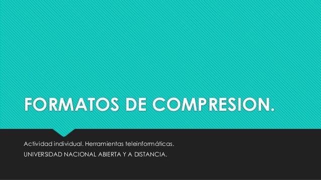 FORMATOS DE COMPRESION. Actividad individual. Herramientas teleinformáticas. UNIVERSIDAD NACIONAL ABIERTA Y A DISTANCIA.
