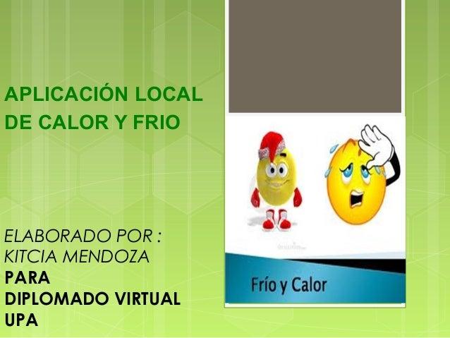 APLICACIÓN LOCAL DE CALOR Y FRIO ELABORADO POR : KITCIA MENDOZA PARA DIPLOMADO VIRTUAL UPA