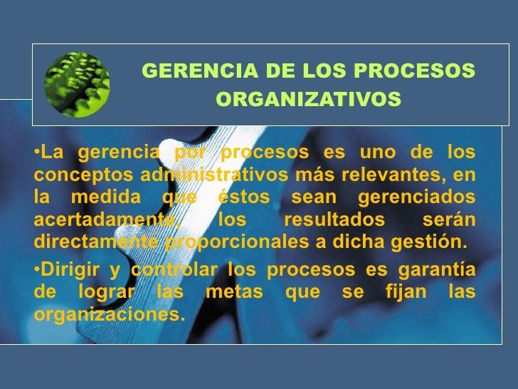 GERENCIA DE LOS PROCESOS ORGANIZATIVOS <ul><li>La gerencia por procesos es uno de los conceptos administrativos más releva...