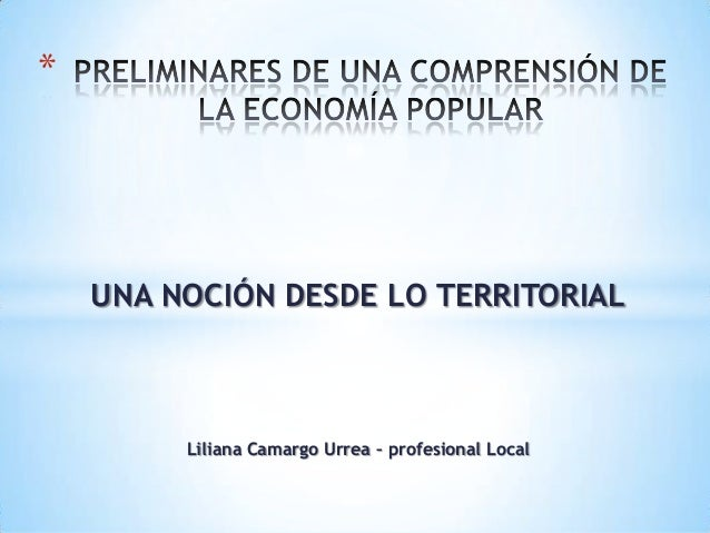 *    UNA NOCIÓN DESDE LO TERRITORIAL         Liliana Camargo Urrea – profesional Local