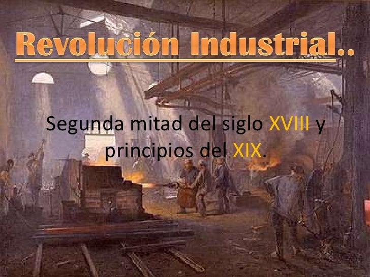 Revolución Industrial..<br />Segunda mitad del siglo XVIIIy principios del XIX.<br />