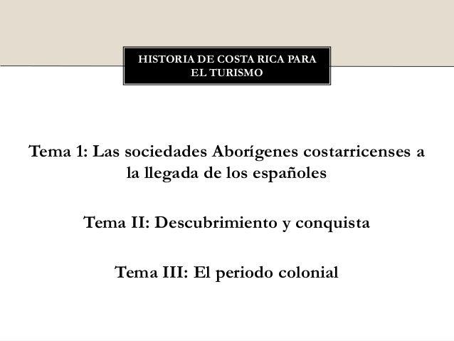 Tema 1: Las sociedades Aborígenes costarricenses ala llegada de los españolesTema II: Descubrimiento y conquistaTema III: ...