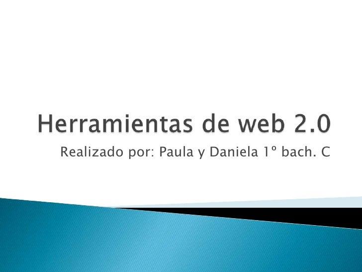 Herramientas de web 2.0<br />Realizado por: Paula y Daniela 1º bach. C <br />
