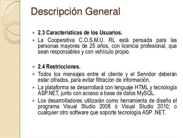 Descripción General 2.5 Suposiciones y Dependencias. La aplicación web se encontrará alojado en un Servidor consoporte A...