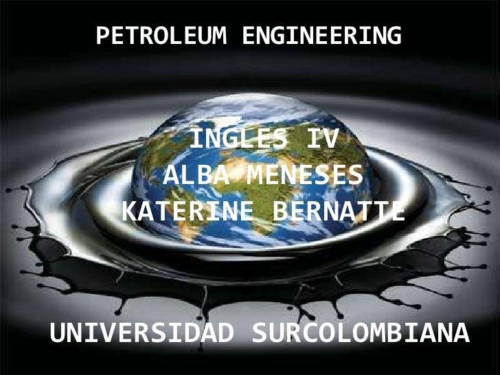 PETROLEUM ENGINEERING<br />INGLES IV<br />ALBA MENESES  <br />KATERINE BERNATTE<br />UNIVERSIDAD SURCOLOMBIANA<br />