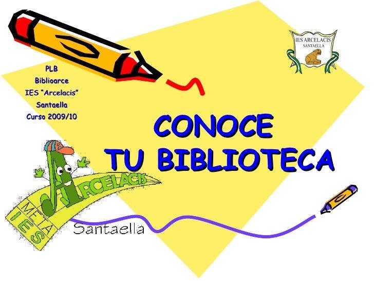 "PLB Biblioarce IES ""Arcelacis"" Santaella Curso 2009/10 CONOCE  TU BIBLIOTECA"