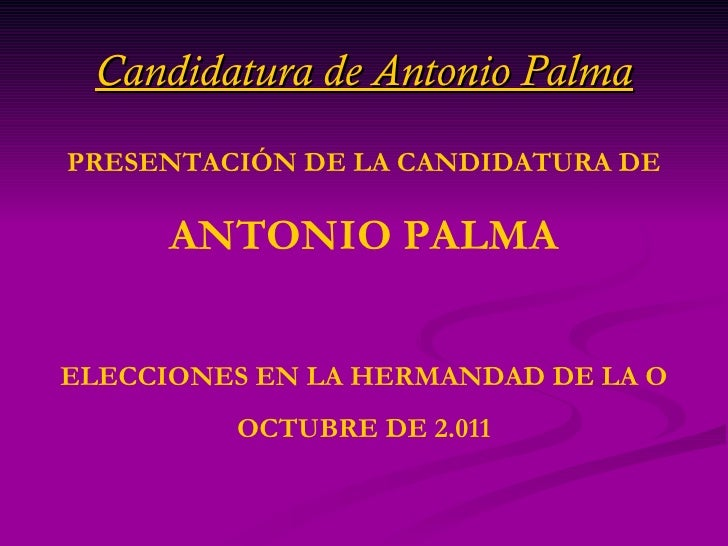 Candidatura de Antonio Palma PRESENTACIÓN DE LA CANDIDATURA DE ANTONIO PALMA ELECCIONES EN LA HERMANDAD DE LA O OCTUBRE DE...