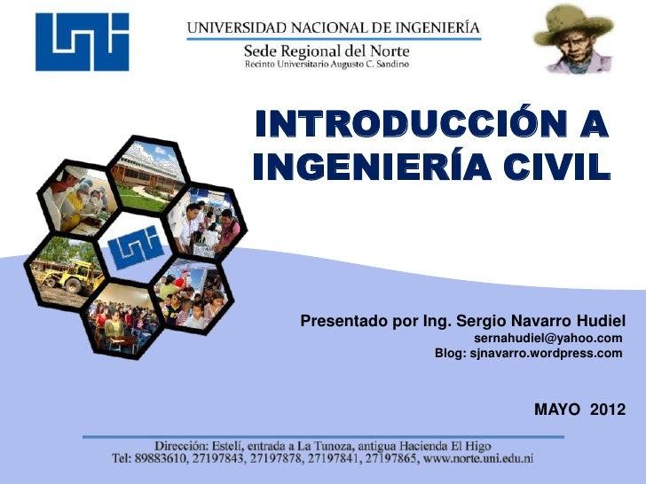 INTRODUCCIÓN AINGENIERÍA CIVIL  Presentado por Ing. Sergio Navarro Hudiel                         sernahudiel@yahoo.com   ...