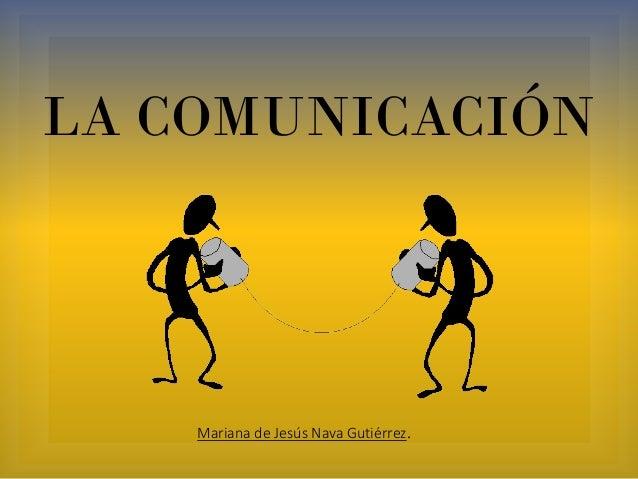 LA COMUNICACIÓN Mariana de Jesús Nava Gutiérrez.